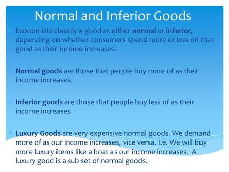 Normal and Inferior Goods  Economists classify a good as either normal or inferior, depending on whether consumers spend more or less on that good as.