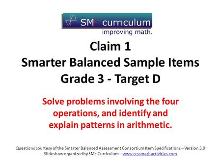 Claim 1 Smarter Balanced Sample Items Grade 3 - Target D Solve problems involving the four operations, and identify and explain patterns in arithmetic.