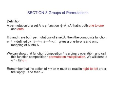 SECTION 8 Groups of Permutations Definition A permutation of a set A is a function  ϕ : A  A that is both one to one and onto. If  and  are both permutations.