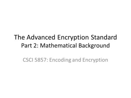 The Advanced Encryption Standard Part 2: Mathematical Background CSCI 5857: Encoding and Encryption.