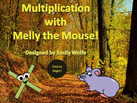 Click to begin! Click to begin! Hi there! I'm the Melly the Multiplication Mouse! I'm going to help you learn to use multiplication tables! But first.