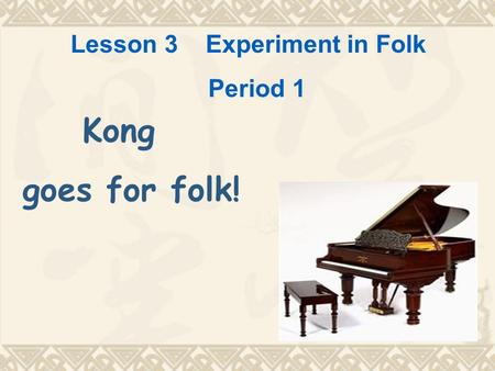 Lesson 3 Experiment in Folk Period 1 Kong goes for folk!