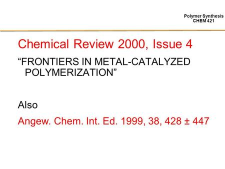 "Polymer Synthesis CHEM 421 Chemical Review 2000, Issue 4 ""FRONTIERS IN METAL-CATALYZED POLYMERIZATION"" Also Angew. Chem. Int. Ed. 1999, 38, 428 ± 447."