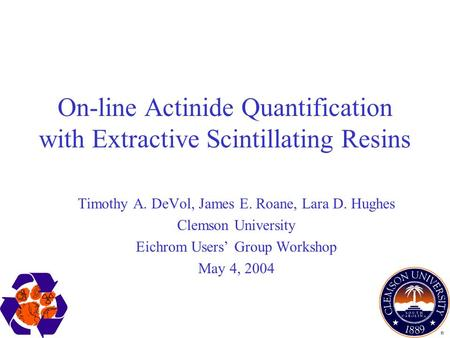 On-line Actinide Quantification with Extractive Scintillating Resins Timothy A. DeVol, James E. Roane, Lara D. Hughes Clemson University Eichrom Users'