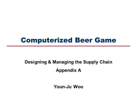 Computerized Beer Game Designing & Managing the Supply Chain Appendix A Youn-Ju Woo.