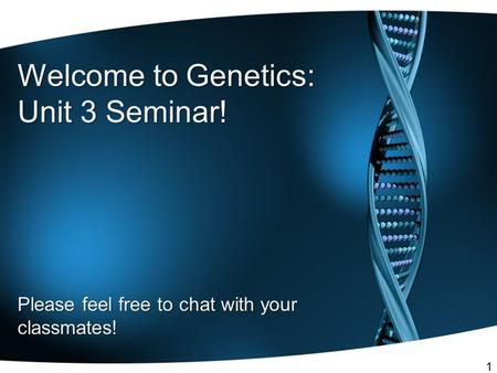Welcome to Genetics: Unit 3 Seminar! Please feel free to chat with your classmates! 1.