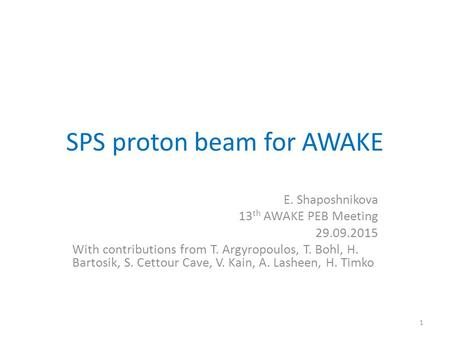 SPS proton beam for AWAKE E. Shaposhnikova 13 th AWAKE PEB Meeting 29.09.2015 With contributions from T. Argyropoulos, T. Bohl, H. Bartosik, S. Cettour.