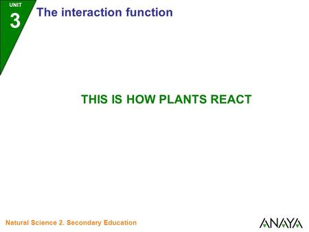 UNIT 3 The interaction function Natural Science 2. Secondary Education THIS IS HOW PLANTS REACT.