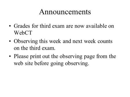 Announcements Grades for third exam are now available on WebCT Observing this week and next week counts on the third exam. Please print out the observing.