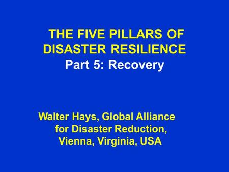 THE FIVE PILLARS OF DISASTER RESILIENCE Part 5: Recovery Walter Hays, Global Alliance for Disaster Reduction, Vienna, Virginia, USA.