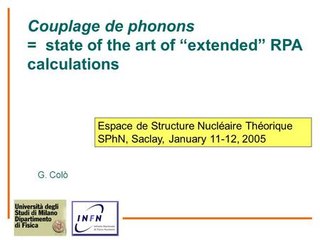 "Couplage de phonons = state of the art of ""extended"" RPA calculations G. Colò Espace de Structure Nucléaire Théorique SPhN, Saclay, January 11-12, 2005."