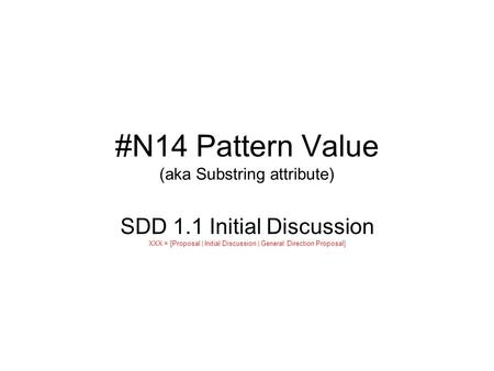 #N14 Pattern Value (aka Substring attribute) SDD 1.1 Initial Discussion XXX = [Proposal | Initial Discussion | General Direction Proposal]