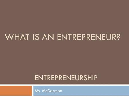 ENTREPRENEURSHIP Ms. McDermott WHAT IS AN ENTREPRENEUR?