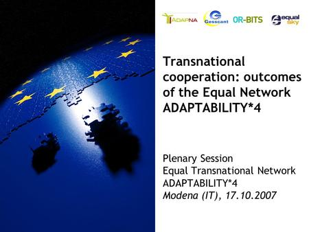Plenary Session Equal Transnational Network ADAPTABILITY*4 Modena (IT), 17.10.2007 Transnational cooperation: outcomes of the Equal Network ADAPTABILITY*4.