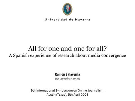 All for one and one for all? A Spanish experience of research about media convergence Ramón Salaverría 9th International Symposyum on.