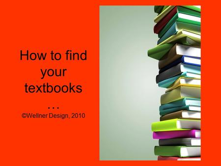 How to find your textbooks … ©Wellner Design, 2010.
