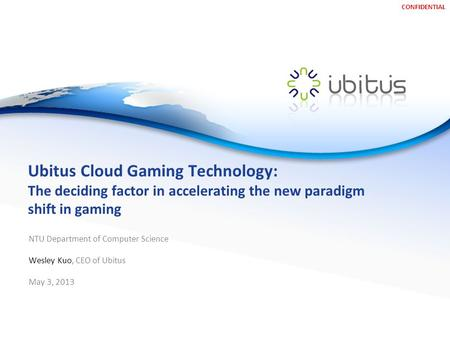 CONFIDENTIAL Ubitus Cloud Gaming Technology: The deciding factor in accelerating the new paradigm shift in gaming NTU Department of Computer Science Wesley.