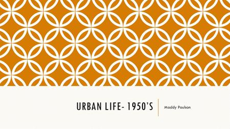 URBAN LIFE- 1950'S Maddy Paulson. HOME LIFE LEISURE TIME https://www.google.ca/url?sa=t&rct=j&q=&esrc=s&source=video&cd=1&cad=rja&uact=8&ved=0ahUKEwjWr-