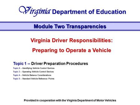 Virginia Driver Responsibilities: Preparing to Operate a Vehicle Topic 1 -- Driver Preparation Procedures Topic 2 -- Identifying Vehicle Control Devices.