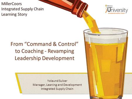 "From ""Command & Control"" to Coaching - Revamping Leadership Development Yolaund Sulcer Manager, Leaning and Development Integrated Supply Chain MillerCoors."