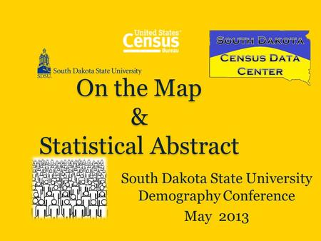 On the Map & Statistical Abstract South Dakota State University Demography Conference May 2013.