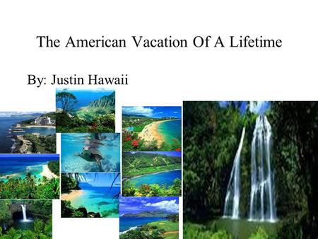 The American Vacation Of A Lifetime By: Justin Hawaii.