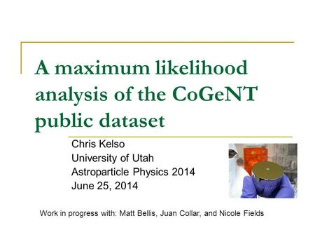 A maximum likelihood analysis of the CoGeNT public dataset Chris Kelso University of Utah Astroparticle Physics 2014 June 25, 2014 Work in progress with: