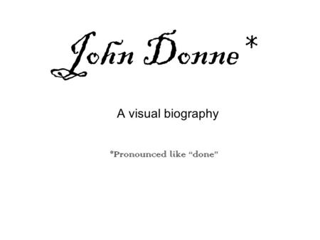 "John Donne* *Pronounced like ""done"" A visual biography."