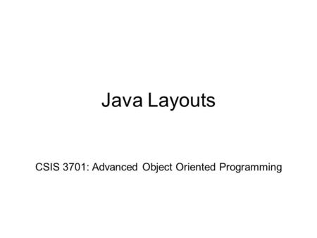 Java Layouts CSIS 3701: Advanced Object Oriented Programming.