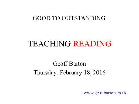 TEACHING READING Geoff Barton Thursday, February 18, 2016 www.geoffbarton.co.uk GOOD TO OUTSTANDING.