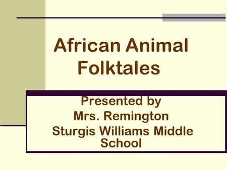 African Animal Folktales Presented by Mrs. Remington Sturgis Williams Middle School.