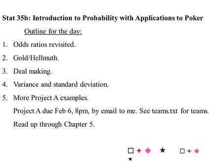 Stat 35b: Introduction to Probability with Applications to Poker Outline for the day: 1.Odds ratios revisited. 2.Gold/Hellmuth. 3.Deal making. 4.Variance.