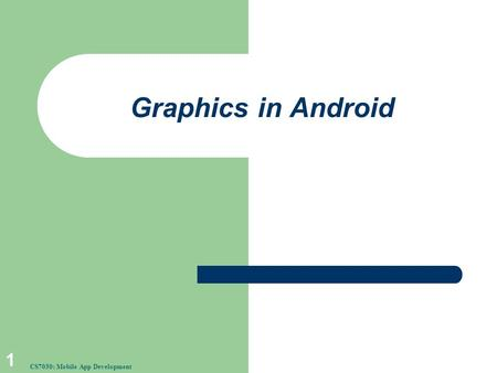 Graphics in Android 1 CS7030: Mobile App Development.