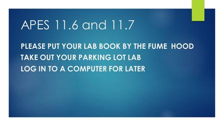APES 11.6 and 11.7 PLEASE PUT YOUR LAB BOOK BY THE FUME HOOD TAKE OUT YOUR PARKING LOT LAB LOG IN TO A COMPUTER FOR LATER.