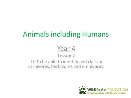 Animals including Humans Year 4 Lesson 2 LI: To be able to identify and classify carnivores, herbivores and omnivores.