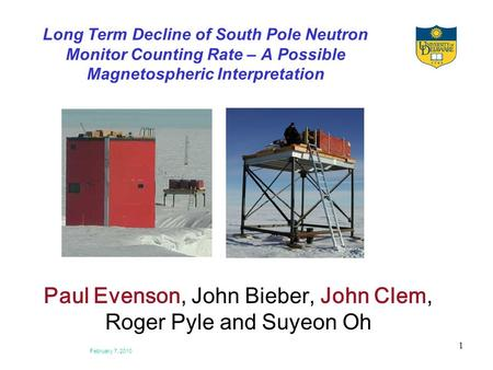 February 7, 2010 1 Long Term Decline of South Pole Neutron Monitor Counting Rate – A Possible Magnetospheric Interpretation Paul Evenson, John Bieber,