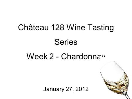 Château 128 Wine Tasting Series Week 2 - Chardonnay January 27, 2012.