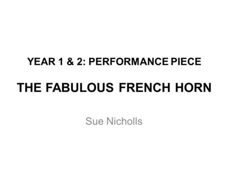 YEAR 1 & 2: PERFORMANCE PIECE THE FABULOUS FRENCH HORN Sue Nicholls.