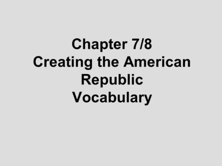 Chapter 7/8 Creating the American Republic Vocabulary.