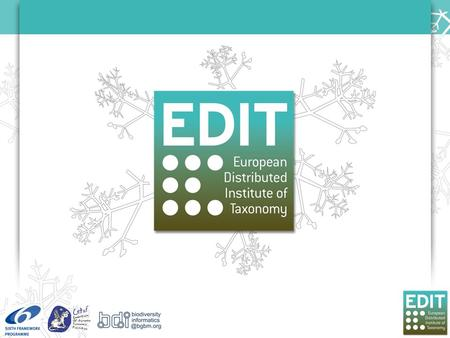 The EDIT Partnership Network of 25 taxonomic institutions with the aim to integrate research and improve the production of knowledge Initiated by the.