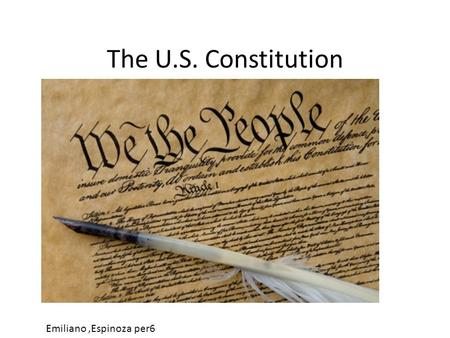 The U.S. Constitution Emiliano,Espinoza per6. Preamble We the people of the United States, In Order to form a more perfect Union, establish Justice, insure.
