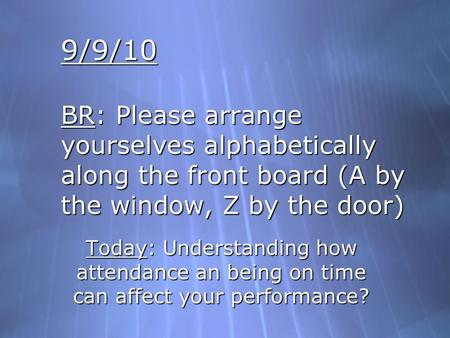 9/9/10 BR: Please arrange yourselves alphabetically along the front board (A by the window, Z by the door) Today: Understanding how attendance an being.
