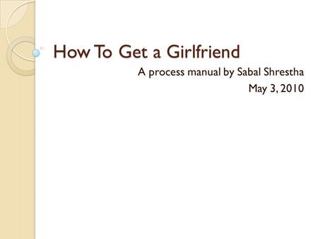 How To Get a Girlfriend A process manual by Sabal Shrestha May 3, 2010.