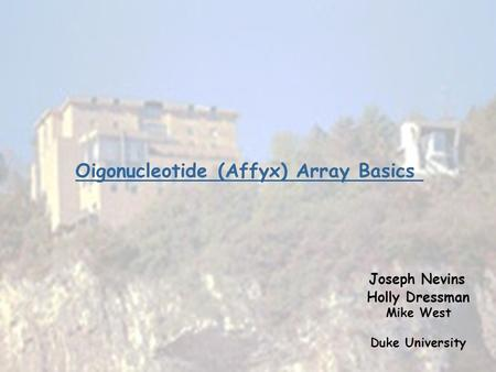 Oigonucleotide (Affyx) Array Basics Joseph Nevins Holly Dressman Mike West Duke University.