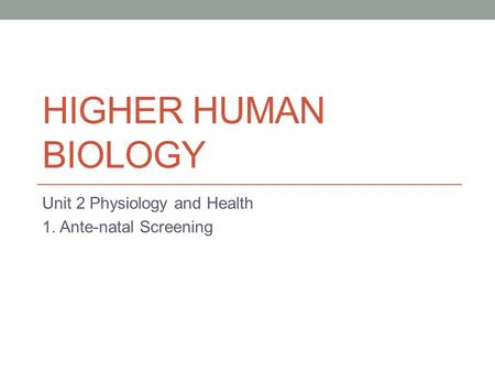 HIGHER HUMAN BIOLOGY Unit 2 Physiology and Health 1. Ante-natal Screening.