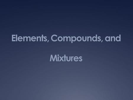 Elements, Compounds, and Mixtures. Elements, Compounds, and Mixtures Chapter 9 – Section 1  Element: a substance that cannot be separated or broken down.