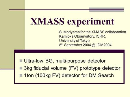 XMASS experiment Ultra-low BG, multi-purpose detector 3kg fiducial volume (FV) prototype detector 1ton (100kg FV) detector for DM Search S. Moriyama for.