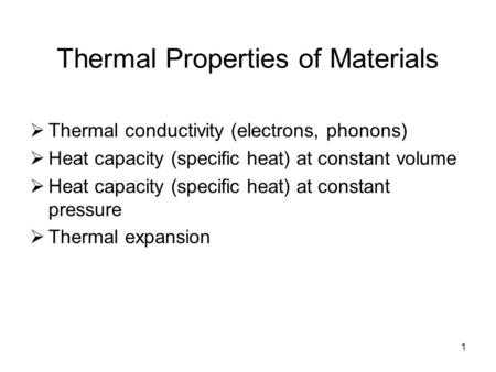 1 Thermal Properties of Materials  Thermal conductivity (electrons, phonons)  Heat capacity (specific heat) at constant volume  Heat capacity (specific.