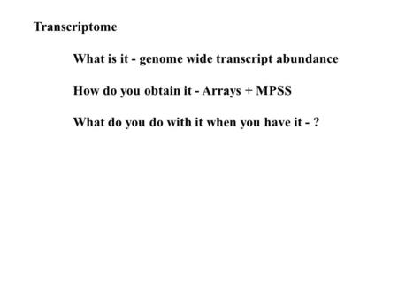 Transcriptome What is it - genome wide transcript abundance How do you obtain it - Arrays + MPSS What do you do with it when you have it - ?