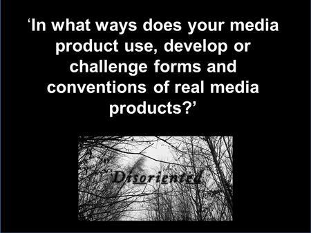 'In what ways does your media product use, develop or challenge forms and conventions of real media products?'